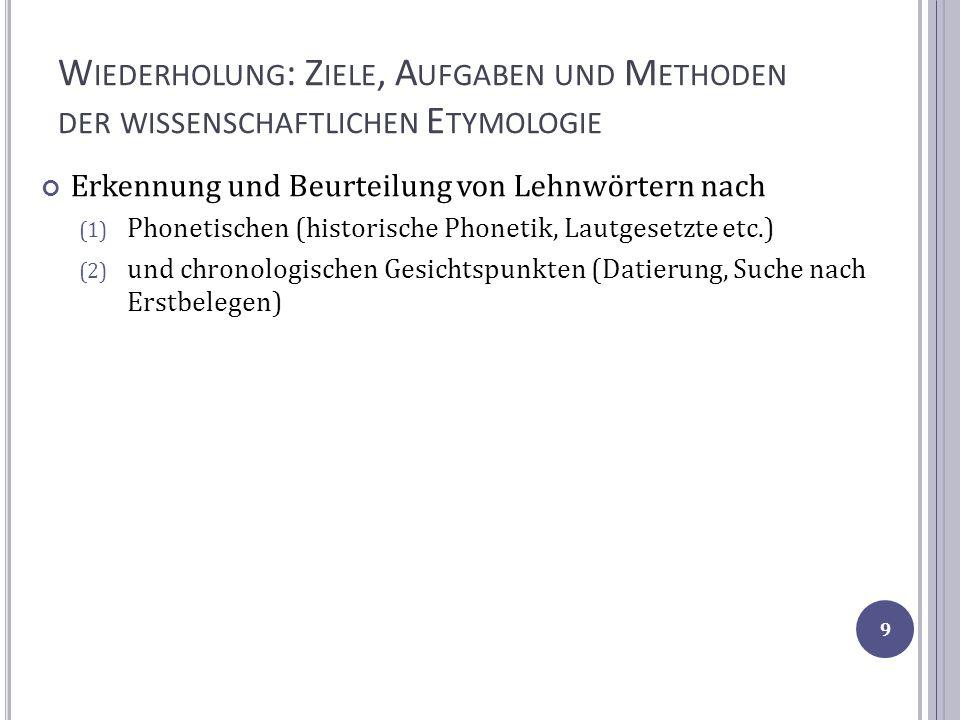 W IEDERHOLUNG : Z IELE, A UFGABEN UND M ETHODEN DER WISSENSCHAFTLICHEN E TYMOLOGIE Erkennung und Beurteilung von Lehnwörtern nach (1) Phonetischen (hi