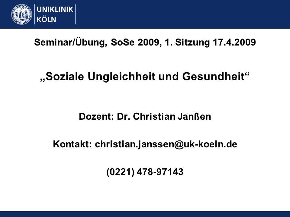 Seminar/Übung, SoSe 2009, 1. Sitzung 17.4.2009 Soziale Ungleichheit und Gesundheit Dozent: Dr. Christian Janßen Kontakt: christian.janssen@uk-koeln.de