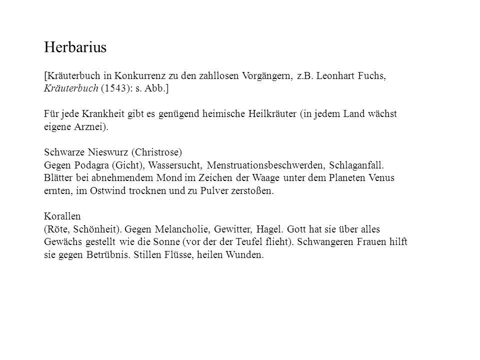 Herbarius [Kräuterbuch in Konkurrenz zu den zahllosen Vorgängern, z.B. Leonhart Fuchs, Kräuterbuch (1543): s. Abb.] Für jede Krankheit gibt es genügen