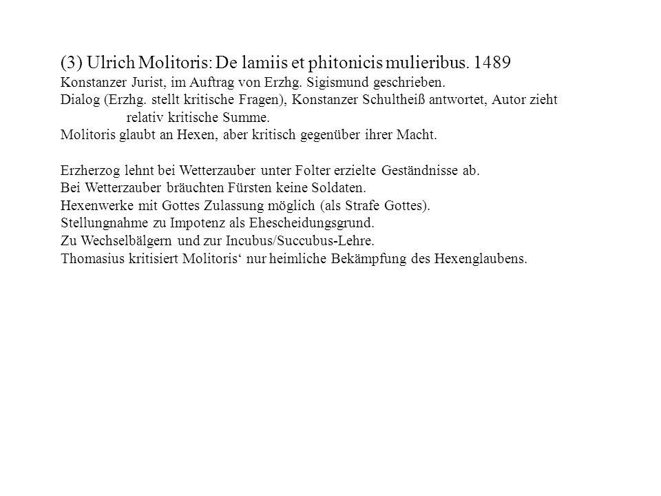 (3) Ulrich Molitoris: De lamiis et phitonicis mulieribus. 1489 Konstanzer Jurist, im Auftrag von Erzhg. Sigismund geschrieben. Dialog (Erzhg. stellt k