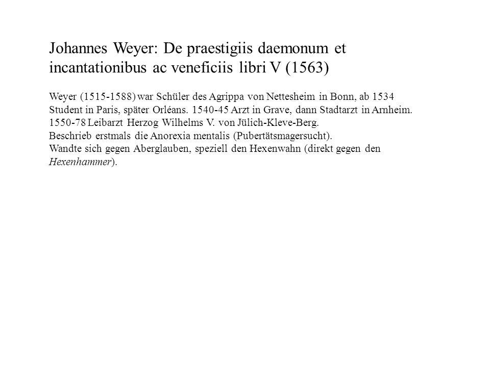 Johannes Weyer: De praestigiis daemonum et incantationibus ac veneficiis libri V (1563) Weyer (1515-1588) war Schüler des Agrippa von Nettesheim in Bo