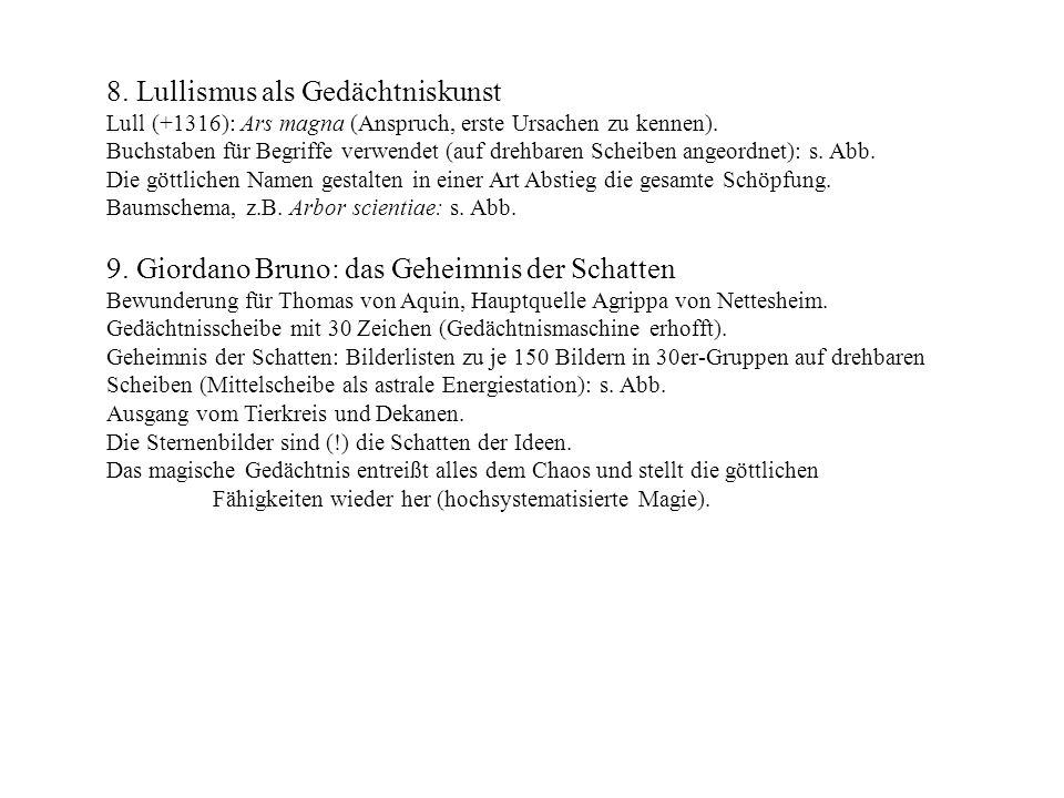 8. Lullismus als Gedächtniskunst Lull (+1316): Ars magna (Anspruch, erste Ursachen zu kennen). Buchstaben für Begriffe verwendet (auf drehbaren Scheib