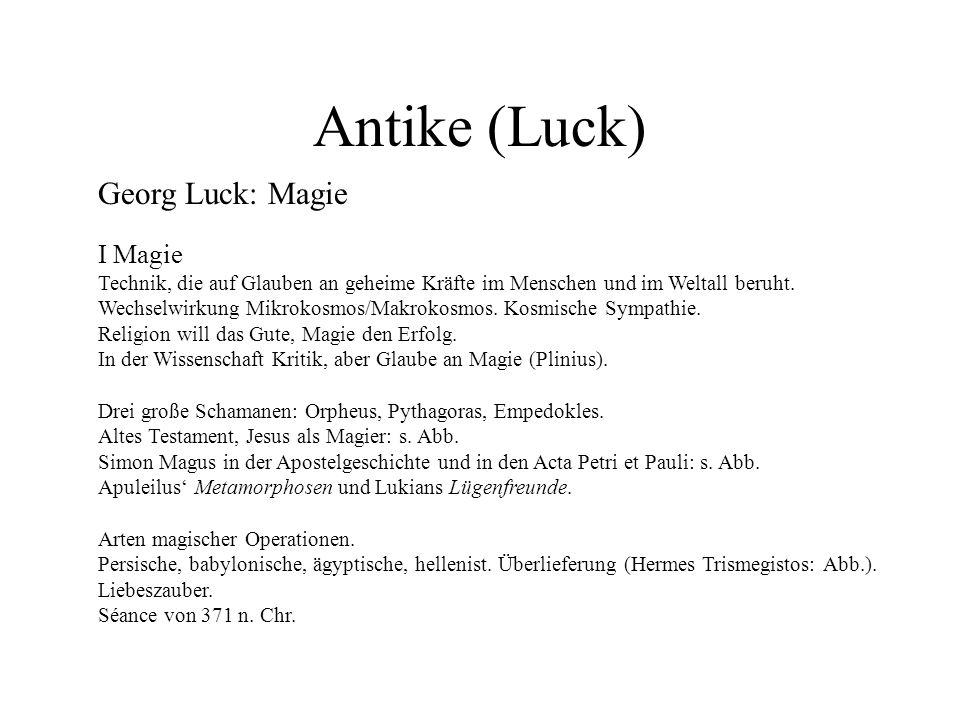 Antike (Luck) Georg Luck: Magie I Magie Technik, die auf Glauben an geheime Kräfte im Menschen und im Weltall beruht. Wechselwirkung Mikrokosmos/Makro