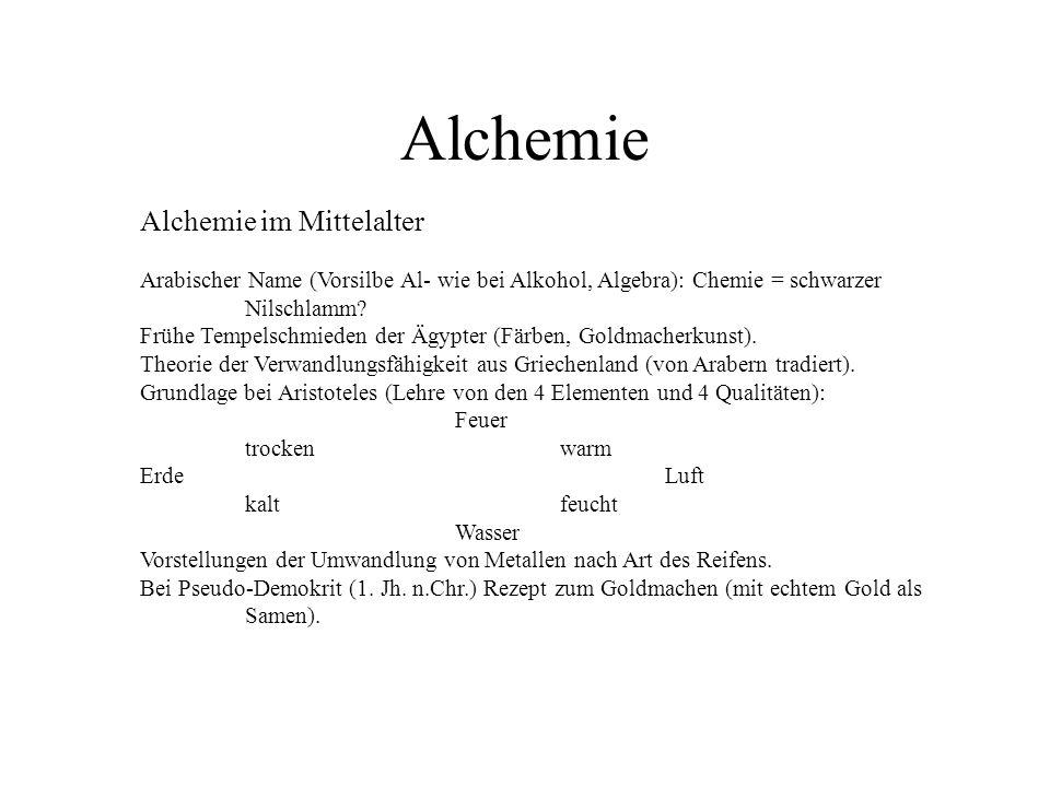 Alchemie Alchemie im Mittelalter Arabischer Name (Vorsilbe Al- wie bei Alkohol, Algebra): Chemie = schwarzer Nilschlamm? Frühe Tempelschmieden der Ägy