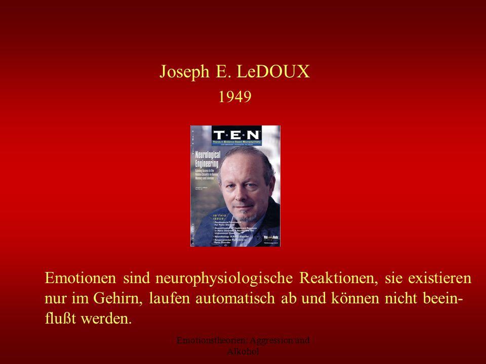 Emotionstheorien: Aggression und Alkohol Joseph E. LeDOUX 1949 Emotionen sind neurophysiologische Reaktionen, sie existieren nur im Gehirn, laufen aut