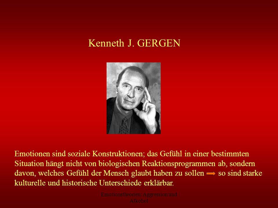 Emotionstheorien: Aggression und Alkohol Kenneth J. GERGEN Emotionen sind soziale Konstruktionen; das Gefühl in einer bestimmten Situation hängt nicht