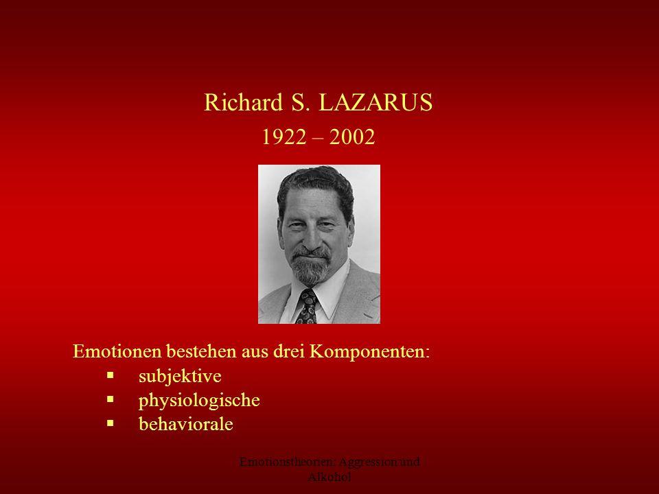 Emotionstheorien: Aggression und Alkohol Richard S. LAZARUS 1922 – 2002 Emotionen bestehen aus drei Komponenten: subjektive physiologische behaviorale