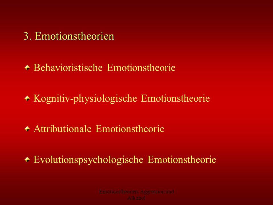 Emotionstheorien: Aggression und Alkohol 3. Emotionstheorien Behavioristische Emotionstheorie Kognitiv-physiologische Emotionstheorie Attributionale E