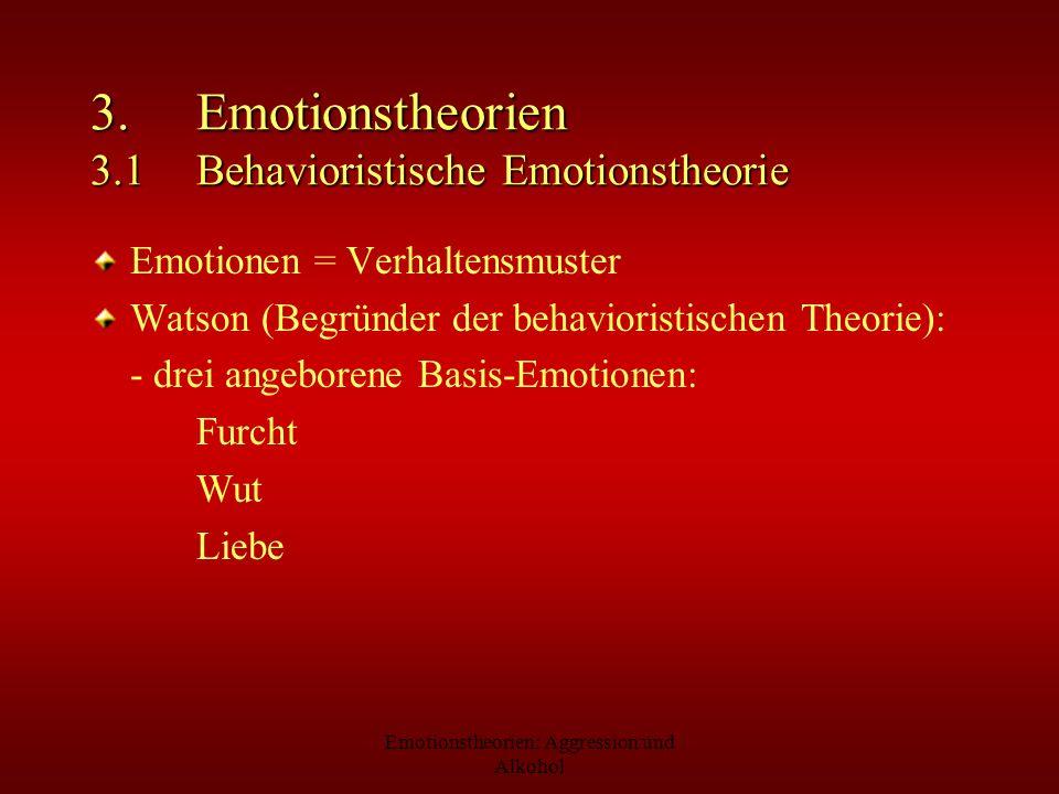 Emotionstheorien: Aggression und Alkohol 3. Emotionstheorien 3.1 Behavioristische Emotionstheorie Emotionen = Verhaltensmuster Watson (Begründer der b