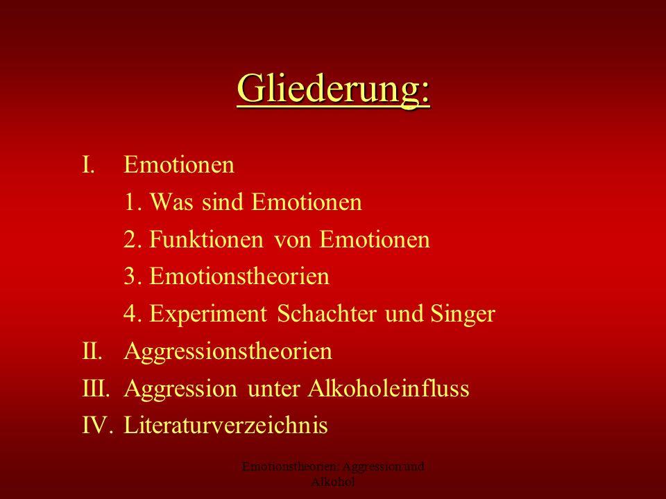 Emotionstheorien: Aggression und Alkohol Gliederung: I.Emotionen 1. Was sind Emotionen 2. Funktionen von Emotionen 3. Emotionstheorien 4. Experiment S