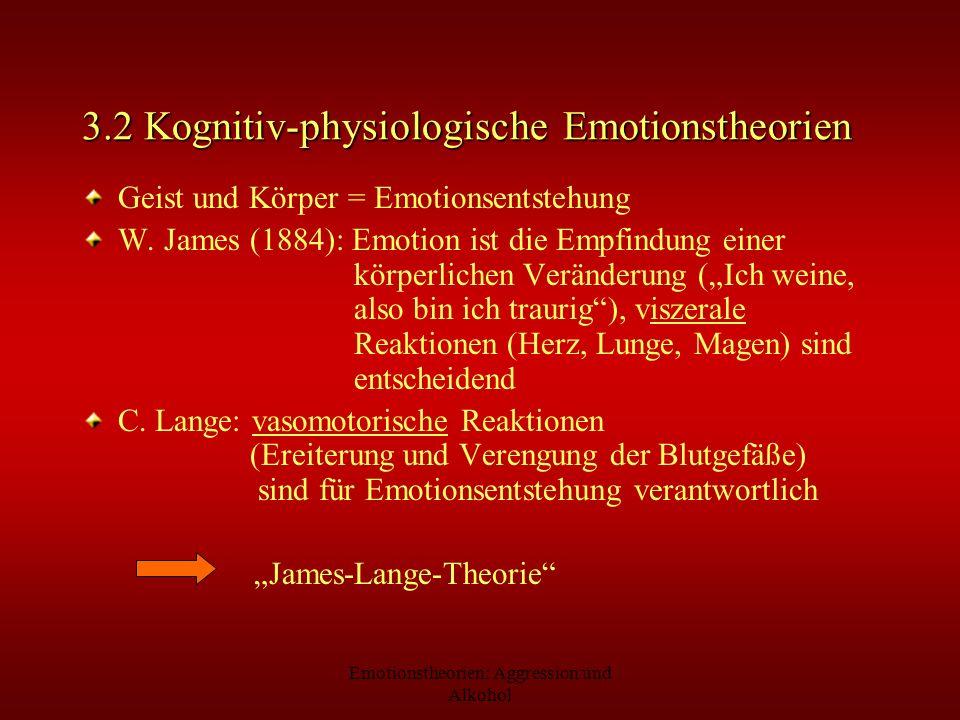 Emotionstheorien: Aggression und Alkohol 3.2 Kognitiv-physiologische Emotionstheorien Geist und Körper = Emotionsentstehung W. James (1884): Emotion i