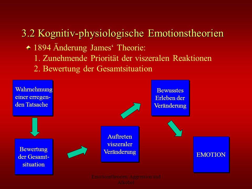 Emotionstheorien: Aggression und Alkohol 3.2 Kognitiv-physiologische Emotionstheorien 1894 Änderung James Theorie: 1. Zunehmende Priorität der viszera