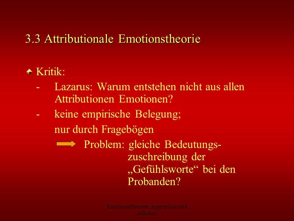 Emotionstheorien: Aggression und Alkohol 3.3 Attributionale Emotionstheorie Kritik: -Lazarus: Warum entstehen nicht aus allen Attributionen Emotionen?