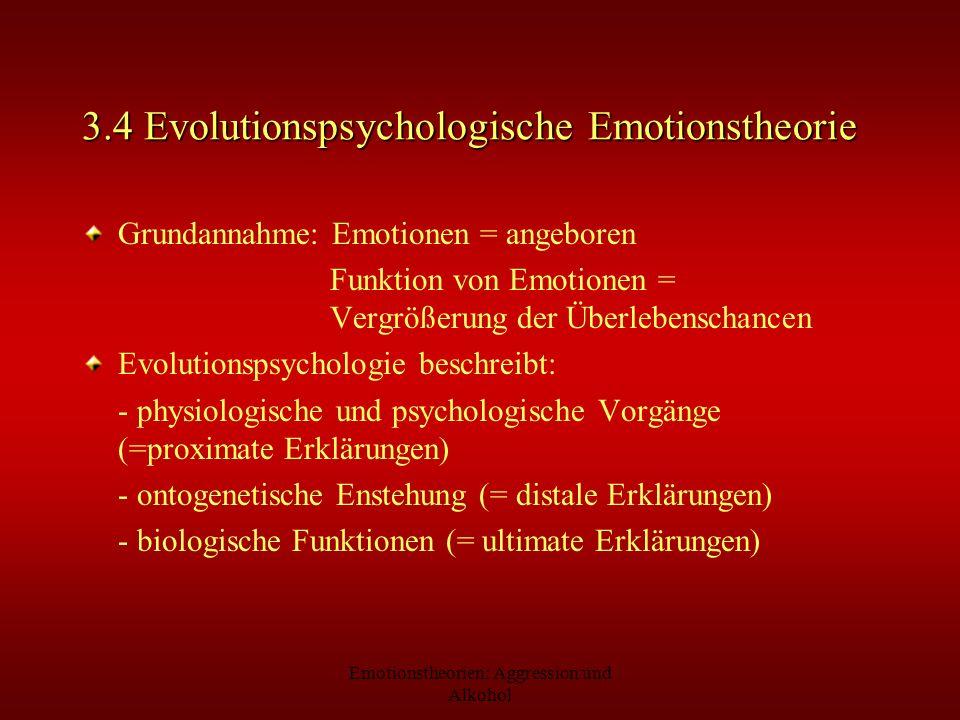 Emotionstheorien: Aggression und Alkohol 3.4 Evolutionspsychologische Emotionstheorie Grundannahme: Emotionen = angeboren Funktion von Emotionen = Ver