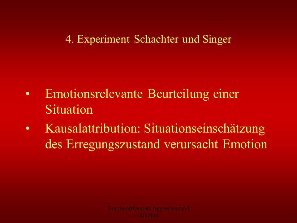 Emotionstheorien: Aggression und Alkohol 4. Experiment Schachter und Singer Emotionsrelevante Beurteilung einer Situation Kausalattribution: Situation