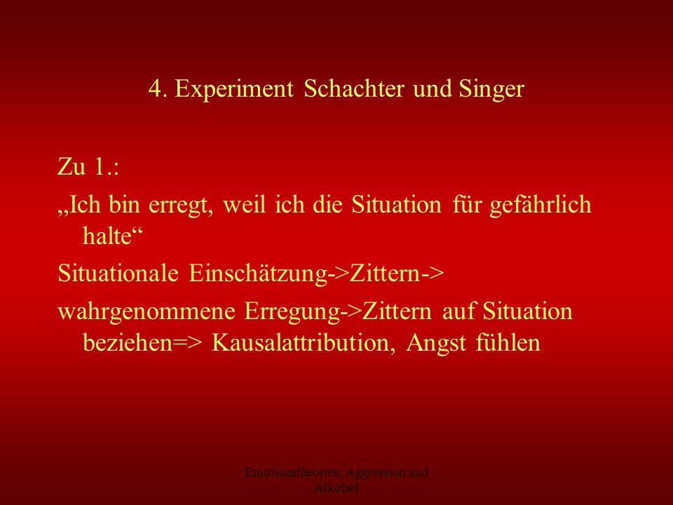 Emotionstheorien: Aggression und Alkohol 4. Experiment Schachter und Singer Zu 1.: Ich bin erregt, weil ich die Situation für gefährlich halte Situati