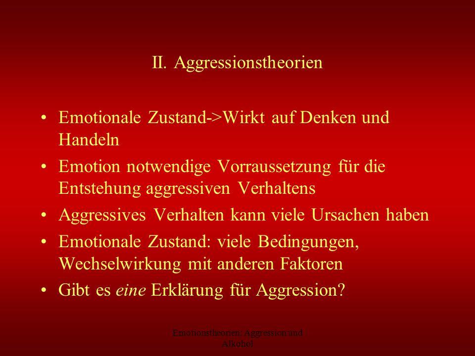 Emotionstheorien: Aggression und Alkohol II. Aggressionstheorien Emotionale Zustand->Wirkt auf Denken und Handeln Emotion notwendige Vorraussetzung fü