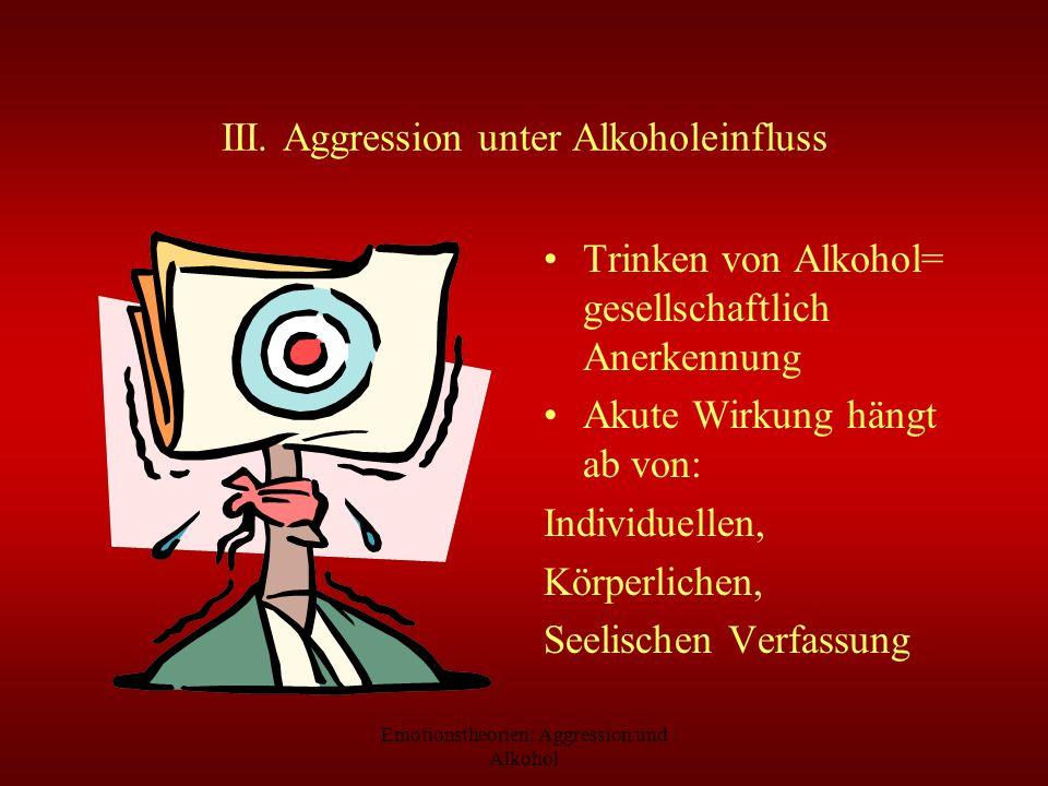 Emotionstheorien: Aggression und Alkohol III. Aggression unter Alkoholeinfluss Trinken von Alkohol= gesellschaftlich Anerkennung Akute Wirkung hängt a