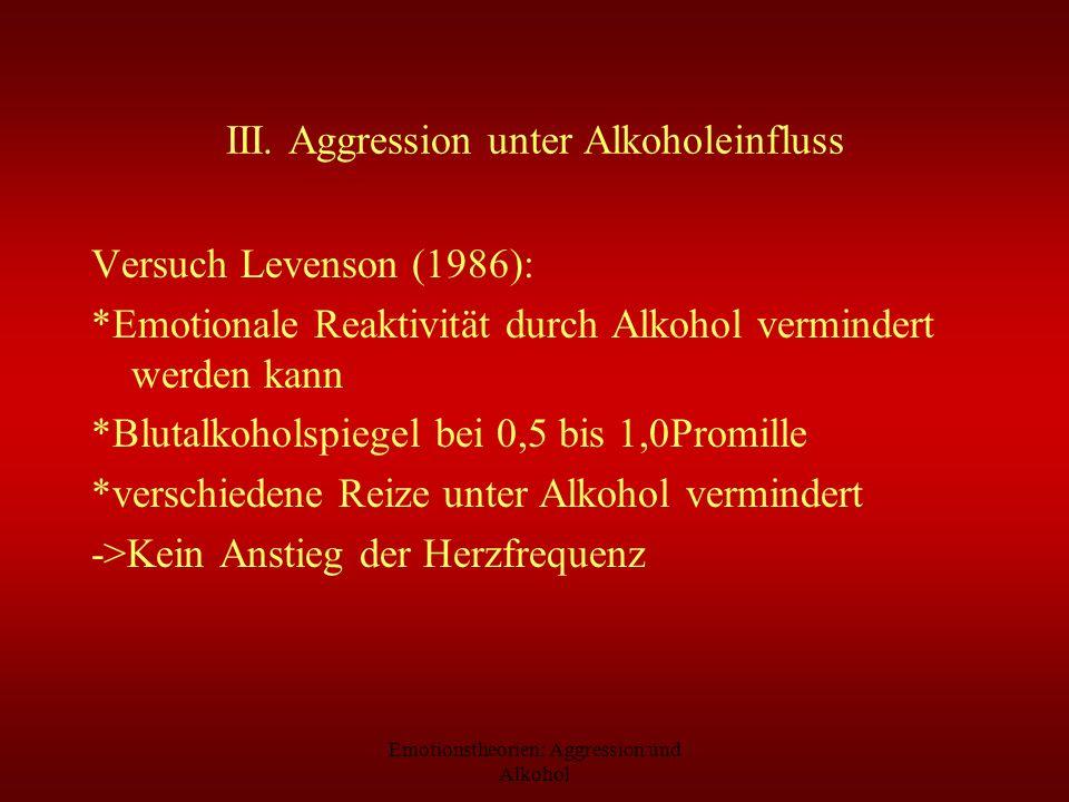 Emotionstheorien: Aggression und Alkohol III. Aggression unter Alkoholeinfluss Versuch Levenson (1986): *Emotionale Reaktivität durch Alkohol verminde
