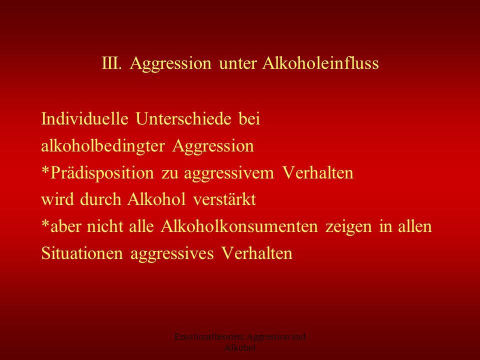 Emotionstheorien: Aggression und Alkohol III. Aggression unter Alkoholeinfluss Individuelle Unterschiede bei alkoholbedingter Aggression *Prädispositi