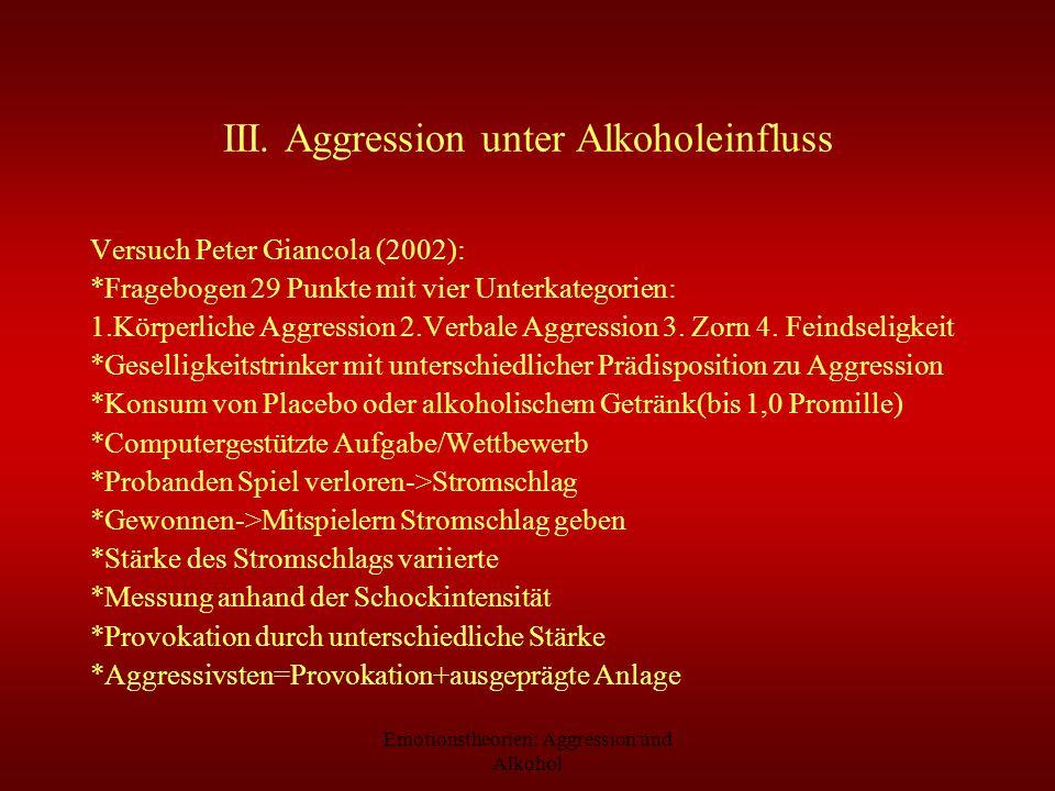 Emotionstheorien: Aggression und Alkohol III. Aggression unter Alkoholeinfluss Versuch Peter Giancola (2002): *Fragebogen 29 Punkte mit vier Unterkate