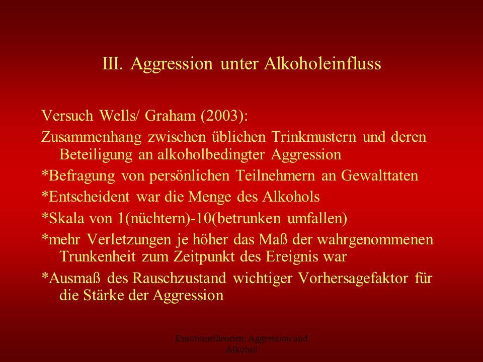 Emotionstheorien: Aggression und Alkohol III. Aggression unter Alkoholeinfluss Versuch Wells/ Graham (2003): Zusammenhang zwischen üblichen Trinkmuste