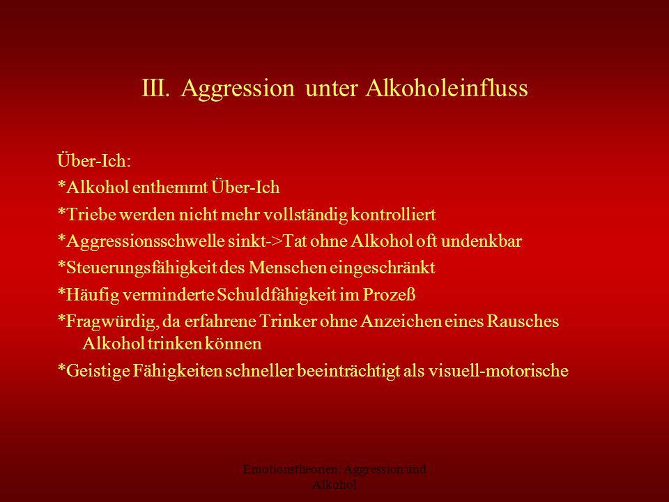 Emotionstheorien: Aggression und Alkohol III. Aggression unter Alkoholeinfluss Über-Ich: *Alkohol enthemmt Über-Ich *Triebe werden nicht mehr vollstän