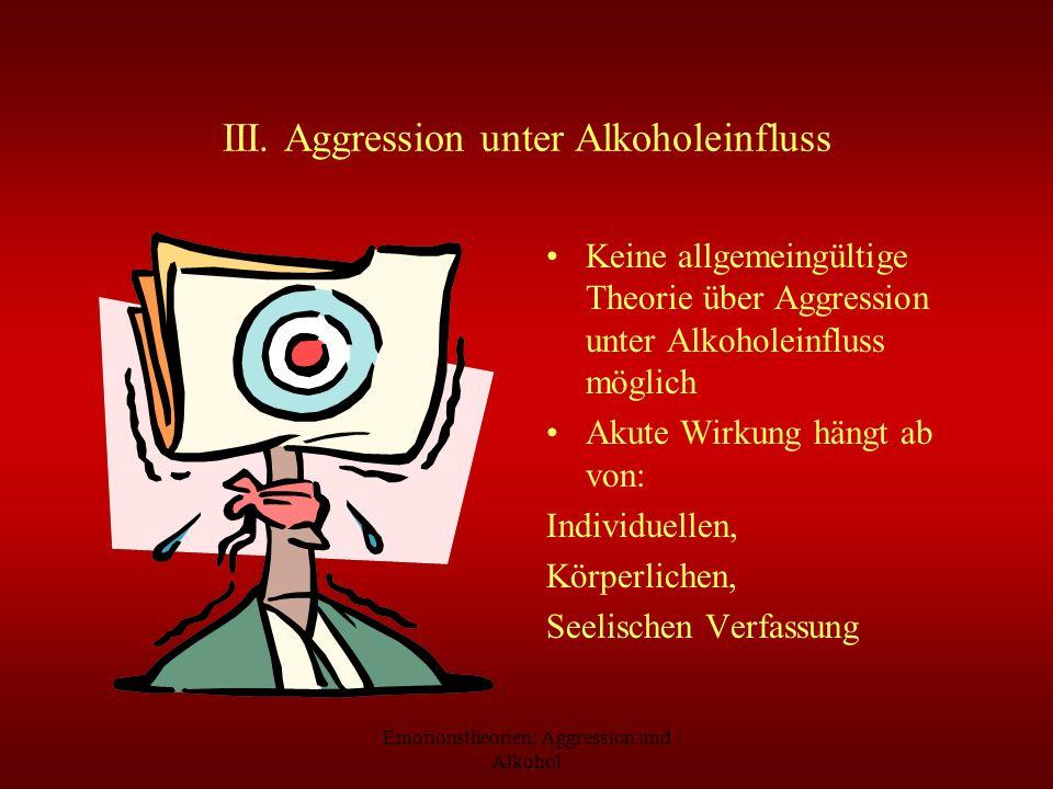 Emotionstheorien: Aggression und Alkohol III. Aggression unter Alkoholeinfluss Keine allgemeingültige Theorie über Aggression unter Alkoholeinfluss mö