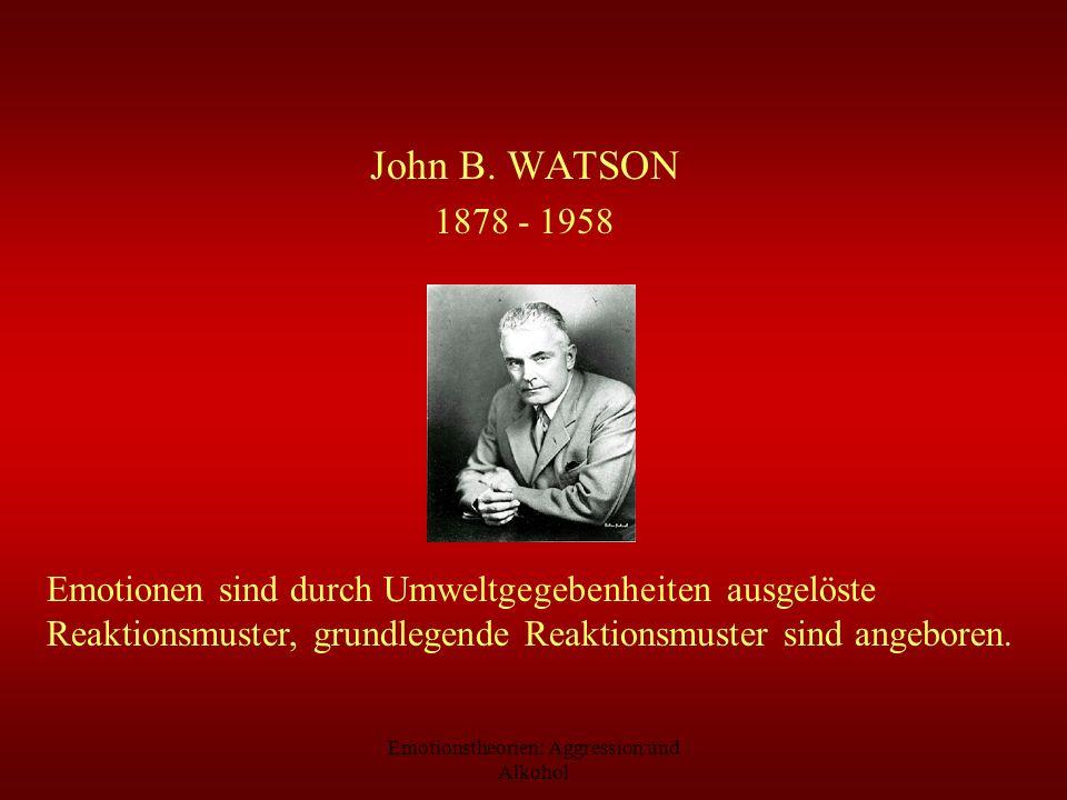 Emotionstheorien: Aggression und Alkohol John B. WATSON 1878 - 1958 Emotionen sind durch Umweltgegebenheiten ausgelöste Reaktionsmuster, grundlegende