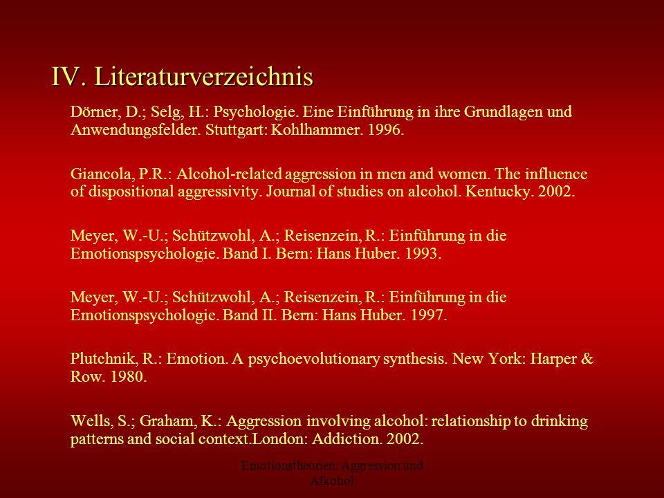 Emotionstheorien: Aggression und Alkohol IV. Literaturverzeichnis Dörner, D.; Selg, H.: Psychologie. Eine Einführung in ihre Grundlagen und Anwendungs