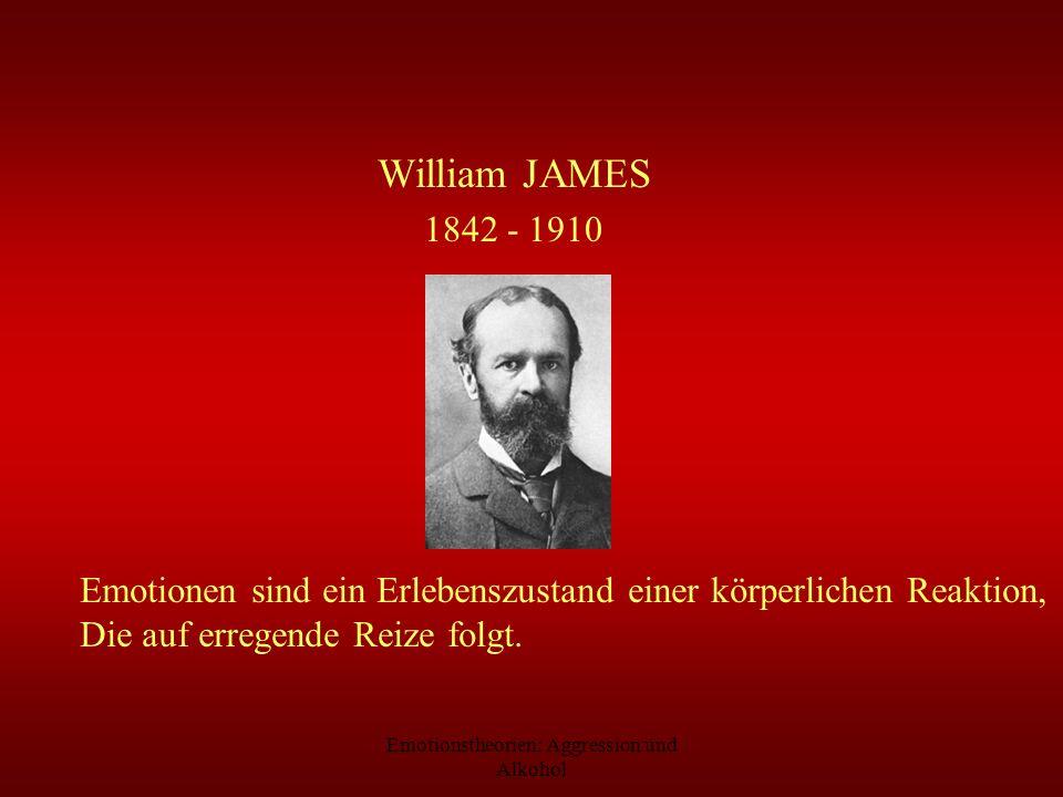 Emotionstheorien: Aggression und Alkohol William JAMES 1842 - 1910 Emotionen sind ein Erlebenszustand einer körperlichen Reaktion, Die auf erregende R