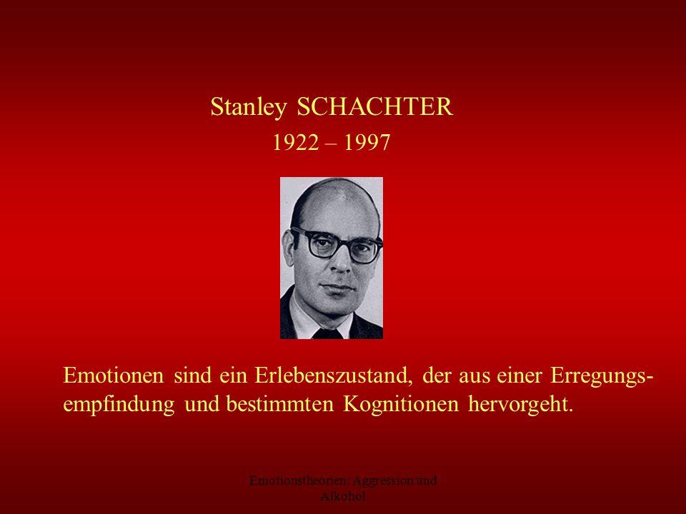 Emotionstheorien: Aggression und Alkohol Stanley SCHACHTER 1922 – 1997 Emotionen sind ein Erlebenszustand, der aus einer Erregungs- empfindung und bes