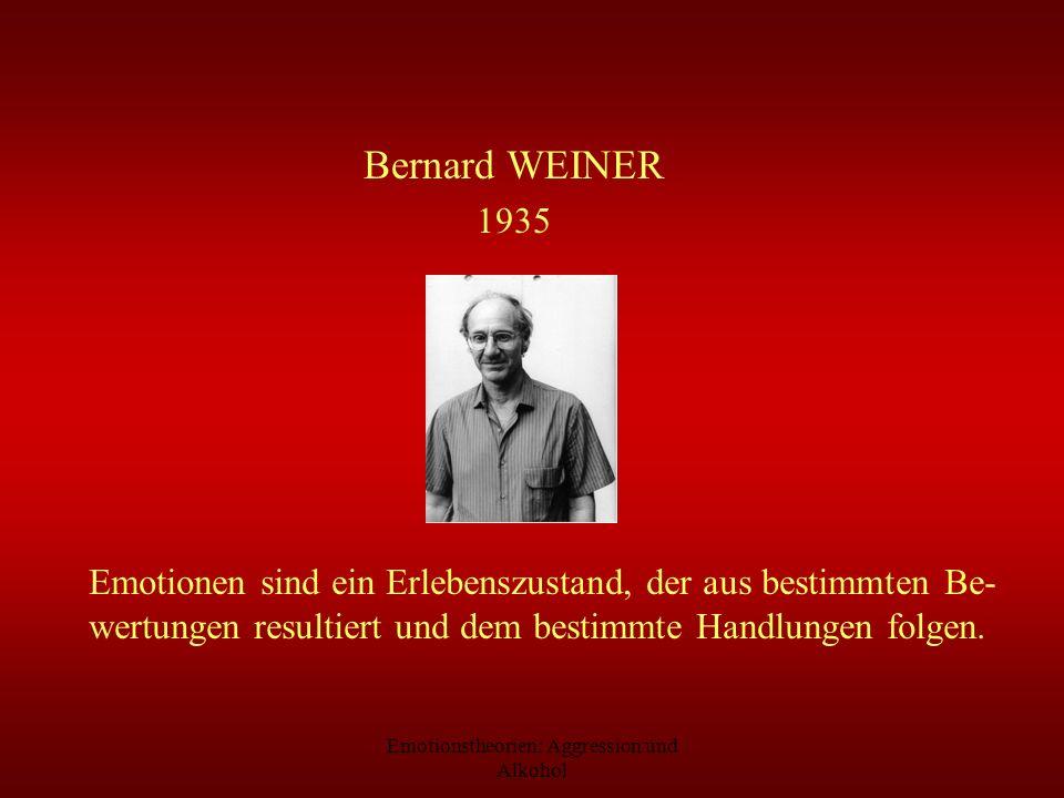Emotionstheorien: Aggression und Alkohol Bernard WEINER 1935 Emotionen sind ein Erlebenszustand, der aus bestimmten Be- wertungen resultiert und dem b