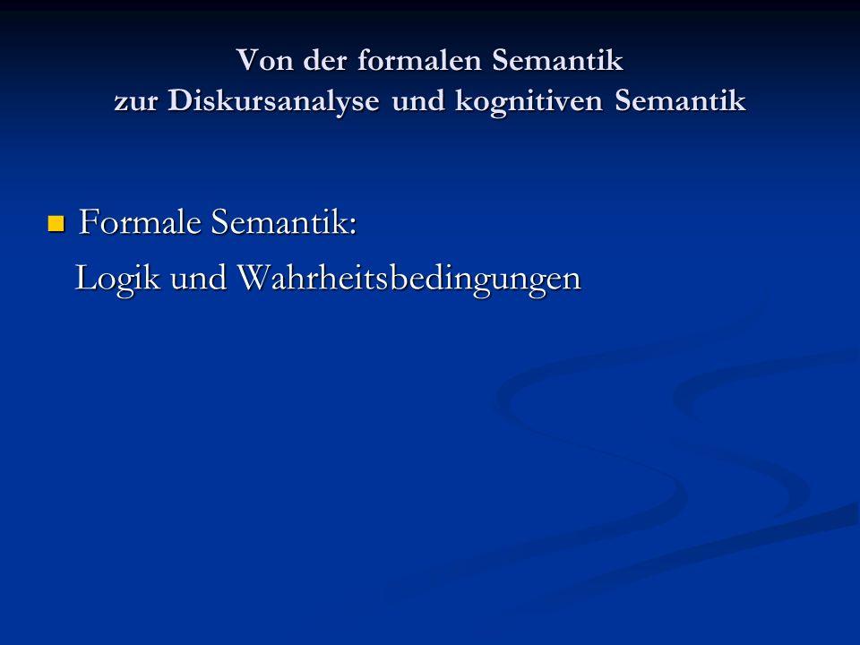 Von der formalen Semantik zur Diskursanalyse und kognitiven Semantik Formale Semantik: Formale Semantik: Logik und Wahrheitsbedingungen Logik und Wahr