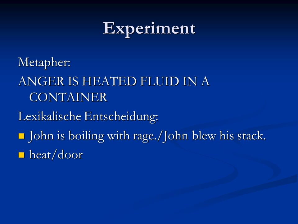 Experiment Metapher: ANGER IS HEATED FLUID IN A CONTAINER Lexikalische Entscheidung: John is boiling with rage./John blew his stack. John is boiling w