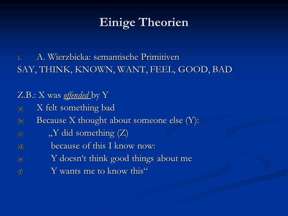 Einige Theorien 1. A. Wierzbicka: semantische Primitiven SAY, THINK, KNOWN, WANT, FEEL, GOOD, BAD Z.B.: X was offended by Y (a) X felt something bad (