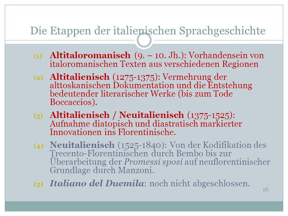 Die Etappen der italienischen Sprachgeschichte 16 (1) Altitaloromanisch (9. – 10. Jh.): Vorhandensein von italoromanischen Texten aus verschiedenen Re
