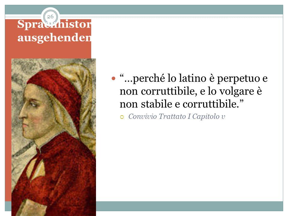 Sprachhistorisches Denken im ausgehenden Mittelalter: Dante …perché lo latino è perpetuo e non corruttibile, e lo volgare è non stabile e corruttibile