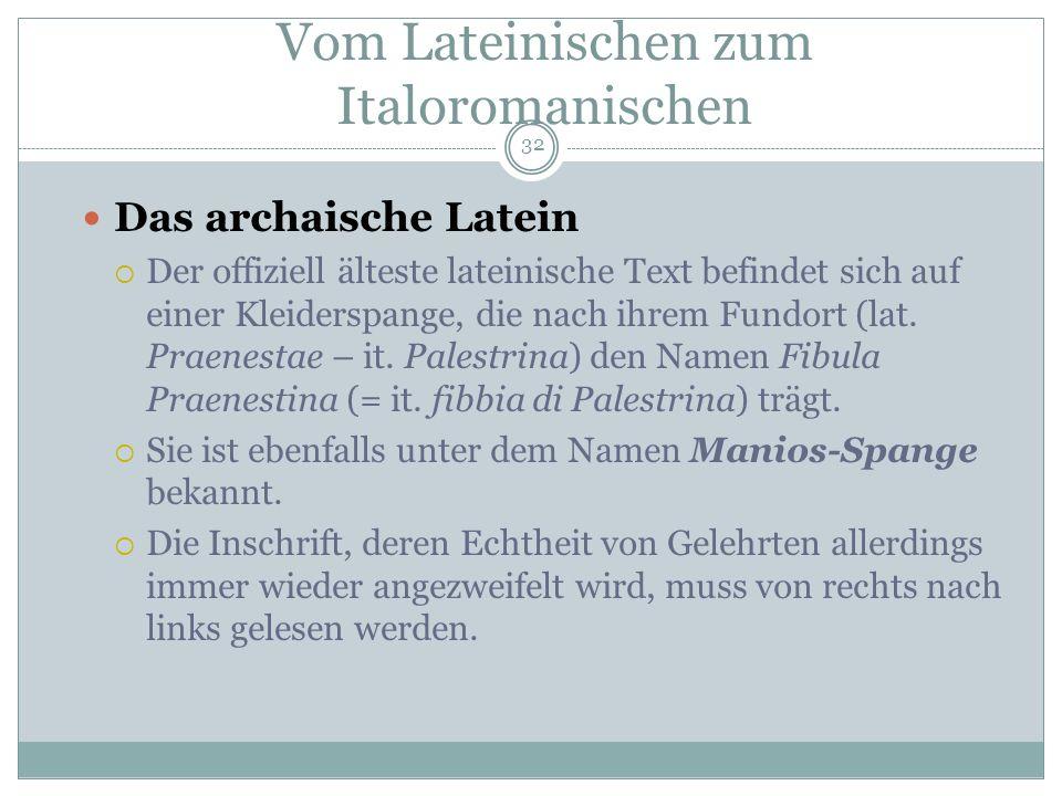 32 Das archaische Latein Der offiziell älteste lateinische Text befindet sich auf einer Kleiderspange, die nach ihrem Fundort (lat. Praenestae – it. P