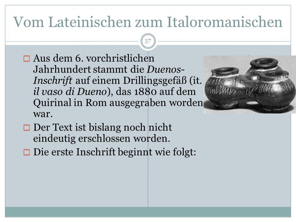 Vom Lateinischen zum Italoromanischen 37 Aus dem 6. vorchristlichen Jahrhundert stammt die Duenos- Inschrift auf einem Drillingsgefäß (it. il vaso di
