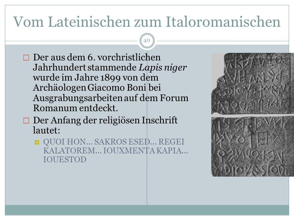 Vom Lateinischen zum Italoromanischen 40 Der aus dem 6. vorchristlichen Jahrhundert stammende Lapis niger wurde im Jahre 1899 von dem Archäologen Giac