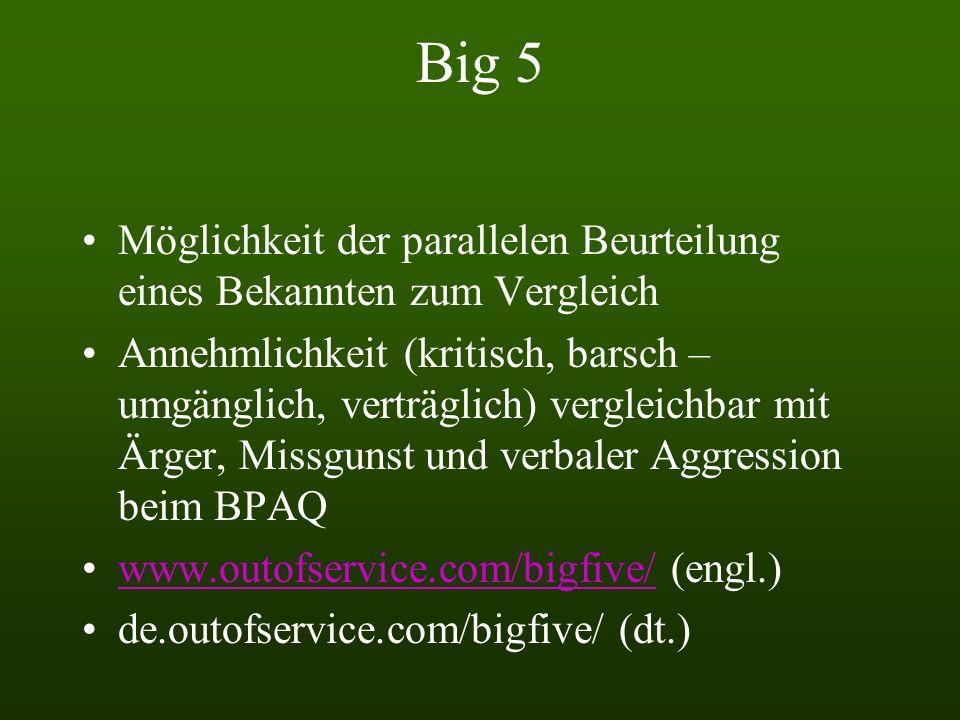 Big 5 Möglichkeit der parallelen Beurteilung eines Bekannten zum Vergleich Annehmlichkeit (kritisch, barsch – umgänglich, verträglich) vergleichbar mit Ärger, Missgunst und verbaler Aggression beim BPAQ www.outofservice.com/bigfive/ (engl.)www.outofservice.com/bigfive/ de.outofservice.com/bigfive/ (dt.)
