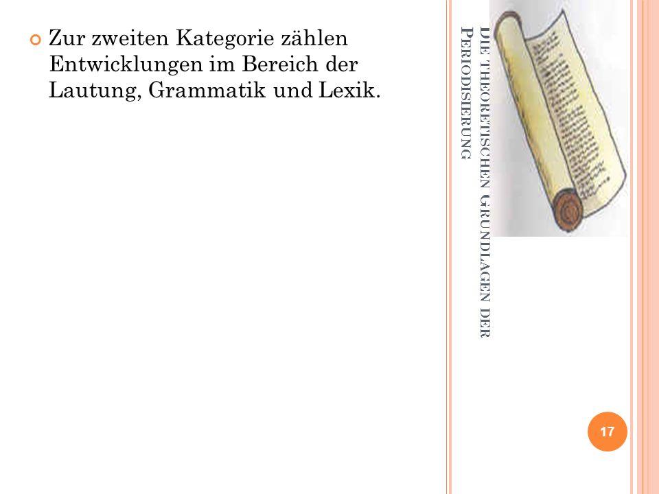 D IE THEORETISCHEN G RUNDLAGEN DER P ERIODISIERUNG Zur zweiten Kategorie zählen Entwicklungen im Bereich der Lautung, Grammatik und Lexik. 17