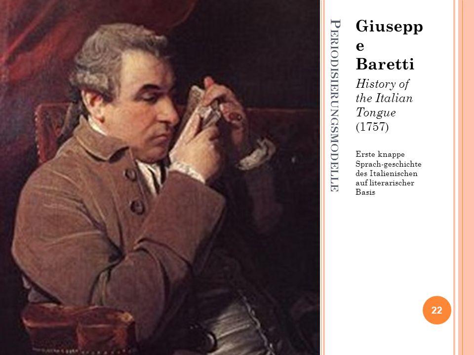 P ERIODISIERUNGSMODELLE Giusepp e Baretti History of the Italian Tongue (1757) Erste knappe Sprach-geschichte des Italienischen auf literarischer Basi