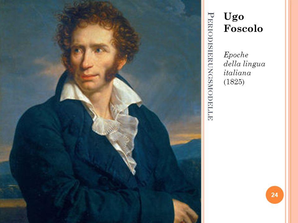 P ERIODISIERUNGSMODELLE Ugo Foscolo Epoche della lingua italiana (1825) 24
