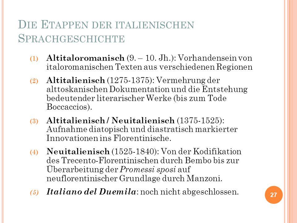 D IE E TAPPEN DER ITALIENISCHEN S PRACHGESCHICHTE (1) Altitaloromanisch (9. – 10. Jh.): Vorhandensein von italoromanischen Texten aus verschiedenen Re
