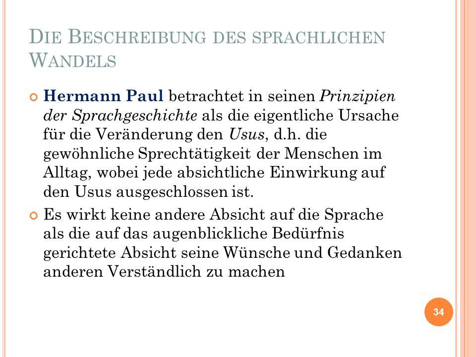 D IE B ESCHREIBUNG DES SPRACHLICHEN W ANDELS Hermann Paul betrachtet in seinen Prinzipien der Sprachgeschichte als die eigentliche Ursache für die Ver
