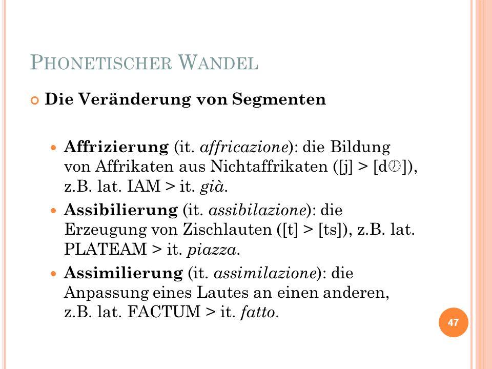 P HONETISCHER W ANDEL Die Veränderung von Segmenten Affrizierung (it. affricazione ): die Bildung von Affrikaten aus Nichtaffrikaten ([j] > [d ]), z.B