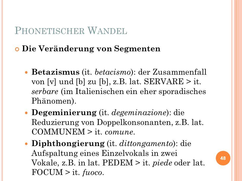 P HONETISCHER W ANDEL Die Veränderung von Segmenten Betazismus (it. betacismo ): der Zusammenfall von [v] und [b] zu [b], z.B. lat. SERVARE > it. serb