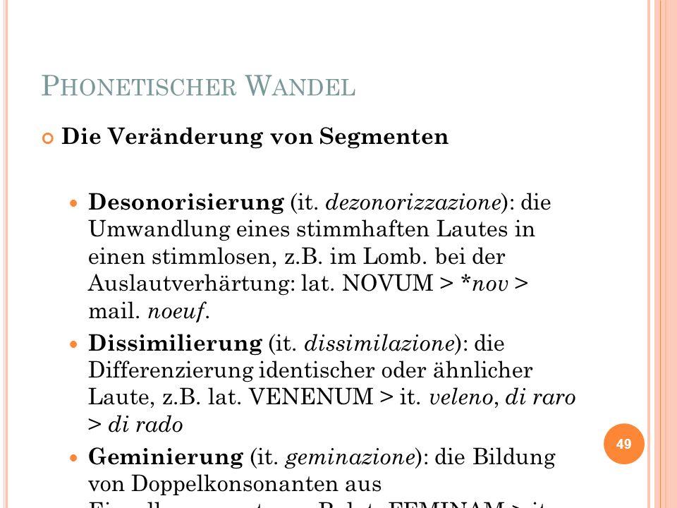 P HONETISCHER W ANDEL Die Veränderung von Segmenten Desonorisierung (it. dezonorizzazione ): die Umwandlung eines stimmhaften Lautes in einen stimmlos